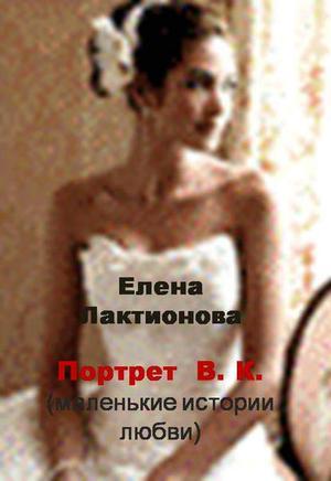 Лактионова Е. Портрет В. К. (маленькие истории любви) (сборник)