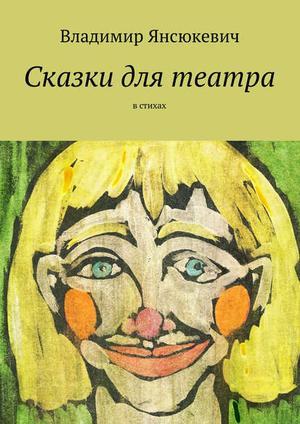 ЯНСЮКЕВИЧ В. Сказки для театра. В стихах