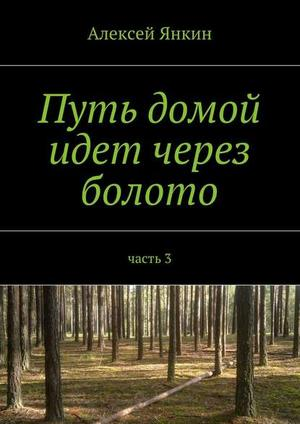 ЯНКИН А. Путь домой идет через болото. Часть 3