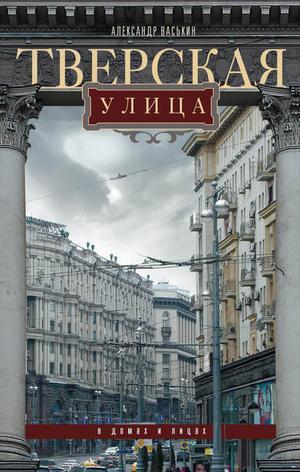 ВАСЬКИН А. Тверская улица в домах и лицах