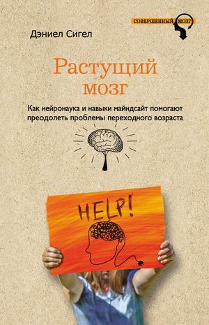 СИГЕЛ Д. Растущий мозг. Как нейронаука и навыки майндсайт помогают преодолеть проблемы подросткового возраста