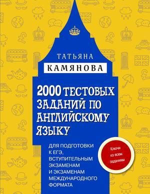 КАМЯНОВА Т. 2000 тестовых заданий по английскому языку для подготовки к ЕГЭ, вступительным экзаменам и экзаменам международного формата с ключами