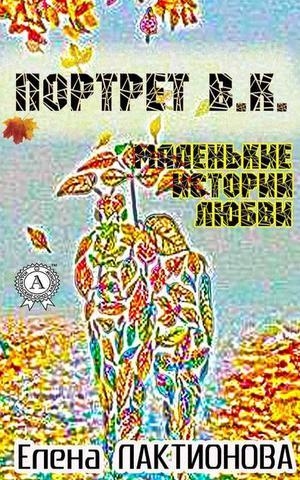 Лактионова Е. Портрет В. К. (маленькие истории любви)
