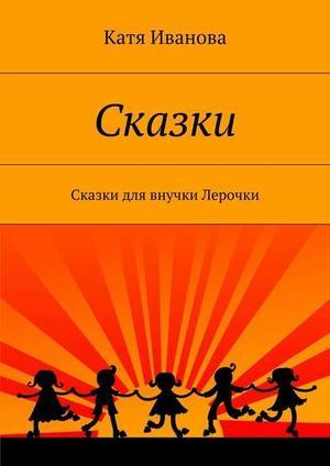 ИВАНОВА К. Сказки. Сказки для внучки Лерочки