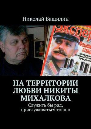 ВАЩИЛИН Н. Натерритории любви Никиты Михалкова. Служитьбырад, прислуживаться тошно