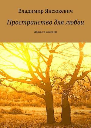 ЯНСЮКЕВИЧ В. Пространство для любви. Драмы и комедии