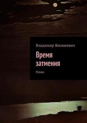 ЯНСЮКЕВИЧ В. Время затмения. Роман