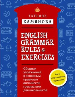 КАМЯНОВА Т. Сборник упражнений к основным правилам английской грамматики для школьников с ключами = English Grammar Rules & Exercises