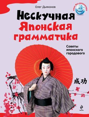 ДЬЯКОНОВ О. Нескучная японская грамматика. Советы японского городового