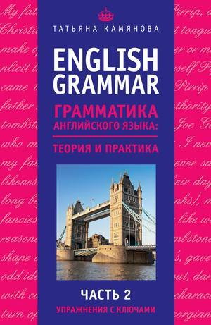 КАМЯНОВА Т. English Grammar. Грамматика английского языка: теория и практика. Часть II. Упражнения с ключами
