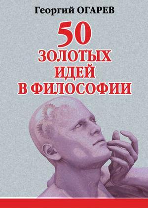 Огарёв Г. 50 золотых идей в философии