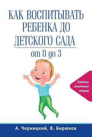 БИРЮКОВ В., ЧЕРНИЦКИЙ А. Как воспитывать ребенка до детского сада