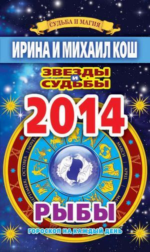 КОШ И., КОШ М. Звезды и судьбы. Гороскоп на каждый день. 2014 год. Рыбы