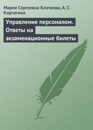 КЛОЧКОВА М., КОРЧАГИНА А. Управление персоналом. Ответы на экзаменационные билеты