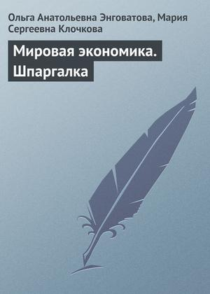 КЛОЧКОВА М., ЭНГОВАТОВА О. Мировая экономика. Шпаргалка