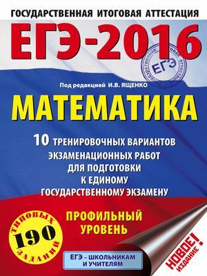 ЯЩЕНКО И. ЕГЭ-2016. Математика (60х84/8) 10 тренировочных вариантов экзаменационных работ для подготовки к ЕГЭ. Профильный уровень