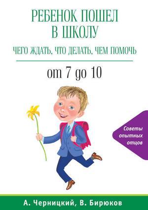 БИРЮКОВ В., ЧЕРНИЦКИЙ А. Ребенок пошел в школу: чего ждать, что делать, чем помочь. От 7 до 10