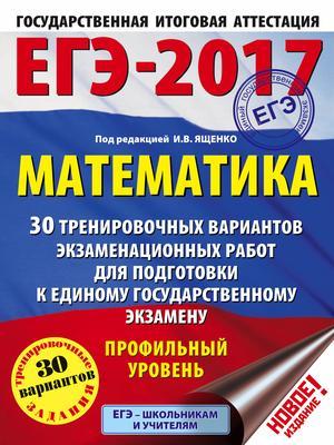 ЯЩЕНКО И. ЕГЭ-2017. Математика (60х84/8) 30 тренировочных вариантов экзаменационных работ для подготовки к ЕГЭ. Профильный уровень