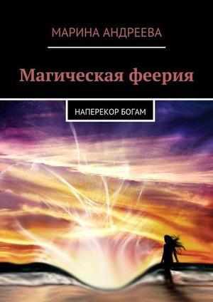 АНДРЕЕВА М. Магическая феерия. Наперекор богам