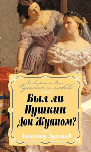 ЛУКЬЯНОВ А. Был ли Пушкин Дон Жуаном?