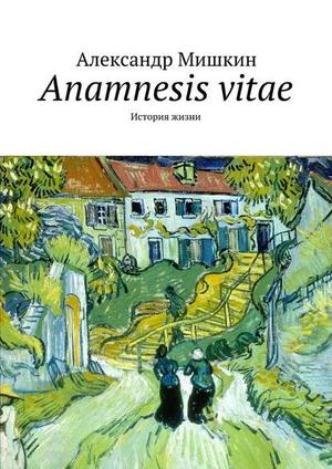 МИШКИН А. Anamnesis vitae. История жизни