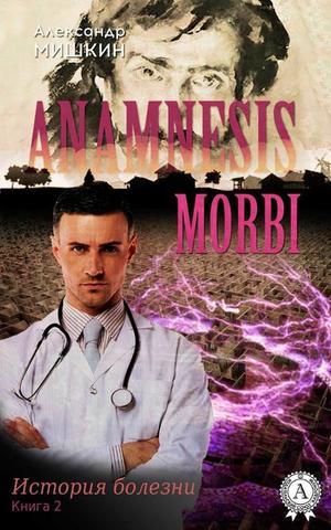 МИШКИН А. Anamnesis morbi (История болезни). Книга 2
