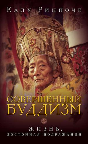 РИНПОЧЕ К. Совершенный буддизм. Жизнь, достойная подражания