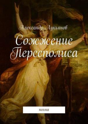 ЛУКЬЯНОВ А. Сожжение Персеполиса. Поэма