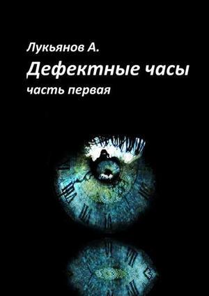 ЛУКЬЯНОВ А. Дефектные часы. Часть первая