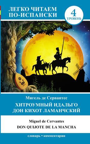 СЕРВАНТЕС М. Хитроумный идальго Дон Кихот Ламанчский = Don Quijote de la Mancha
