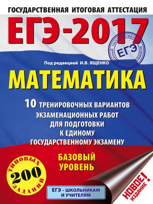 ЯЩЕНКО И. ЕГЭ-2017. Математика (60х84/8) 10 тренировочных вариантов экзаменационных работ для подготовки к ЕГЭ. Базовый уровень