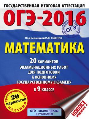 ЯЩЕНКО И. ОГЭ-2016. Математика (60х84/8) 20 вариантов экзаменационных работ для подготовки к основному государственному экзамену в 9 классе
