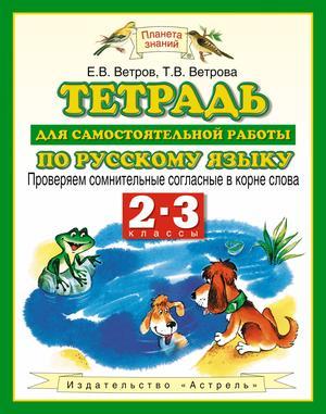 ВЕТРОВ Е., ВЕТРОВА Т. Русский язык. 2-3 классы. Тетрадь для самостоятельной работы по русскому языку. Проверяем сомнительные согласные в корне слова.