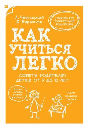 БИРЮКОВ В., ЧЕРНИЦКИЙ А. Как учиться легко. Советы родителям детей от 7 до 10 лет