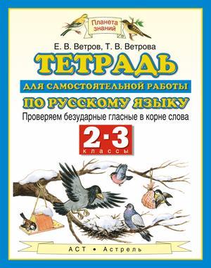 ВЕТРОВ Е., ВЕТРОВА Т. Русский язык. 2-3 классы. Тетрадь для самостоятельной работы по русскому языку. Проверяем безударные гласные в корне слова.