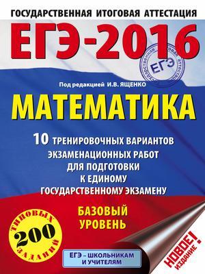 ЯЩЕНКО И. ЕГЭ-2016. Математика (60х84/8) 10 тренировочных вариантов экзаменационных работ для подготовки к ЕГЭ. Базовый уровень