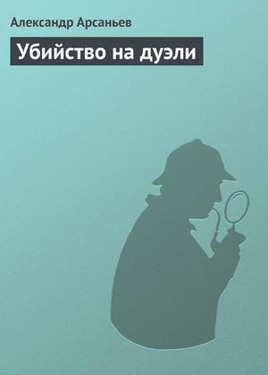 АРСАНЬЕВ А. Убийство на дуэли
