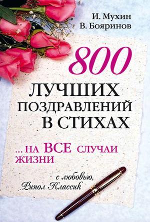 БОЯРИНОВ В., МУХИН И. 800 лучших поздравлений в стихах… на все случаи жизни