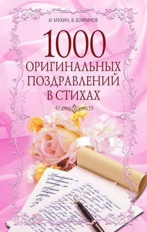 БОЯРИНОВ В., МУХИН И. 1000 оригинальных поздравлений в стихах