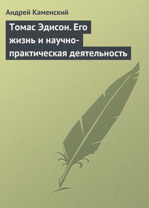 Каменский А. Томас Эдисон. Его жизнь и научно-практическая деятельность