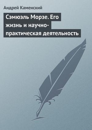 Каменский А. Сэмюэль Морзе. Его жизнь и научно-практическая деятельность