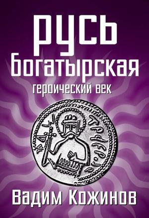 КОЖИНОВ В. Русь богатырская. Героический век