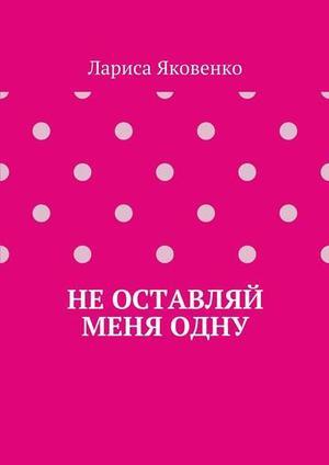 ЯКОВЕНКО Л. Неоставляй меняодну
