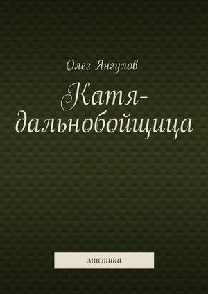 ЯНГУЛОВ О. Катя-дальнобойщица. мистика