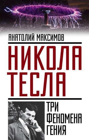 МАКСИМОВ А. Никола Тесла. Три феномена гения