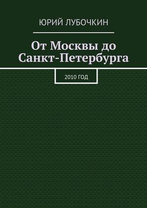 ЛУБОЧКИН Ю. От Москвы до Санкт-Петербурга. 2010год