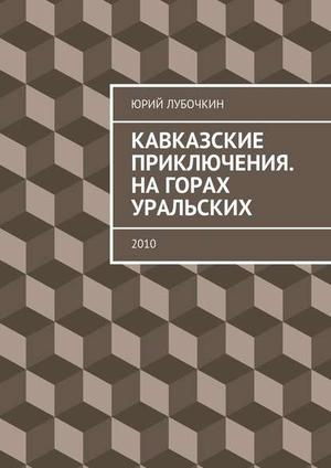 ЛУБОЧКИН Ю. Кавказские приключения. Нагорах Уральских. 2010