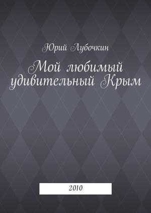ЛУБОЧКИН Ю. Мой любимый удивительныйКрым. 2010