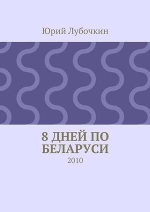 ЛУБОЧКИН Ю. 8дней по Беларуси. 2010