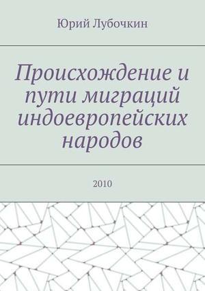 ЛУБОЧКИН Ю. Происхождение и пути миграций индоевропейских народов. 2010